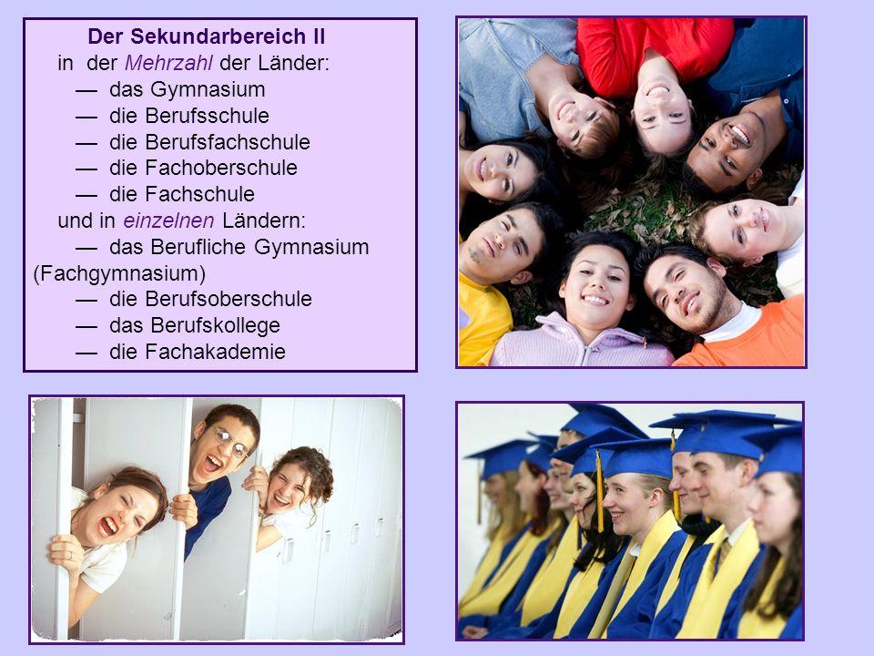 Der Sekundarbereich II in der Mehrzahl der Länder: — das Gymnasium — die Berufsschule — die Berufsfachschule — die Fachoberschule — die Fachschule und