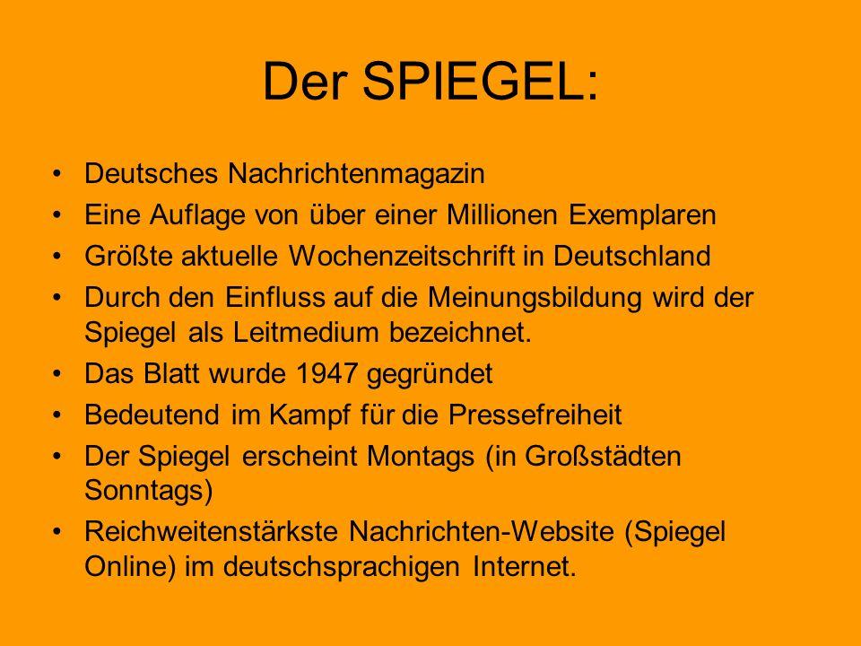 Der SPIEGEL: Deutsches Nachrichtenmagazin Eine Auflage von über einer Millionen Exemplaren Größte aktuelle Wochenzeitschrift in Deutschland Durch den Einfluss auf die Meinungsbildung wird der Spiegel als Leitmedium bezeichnet.