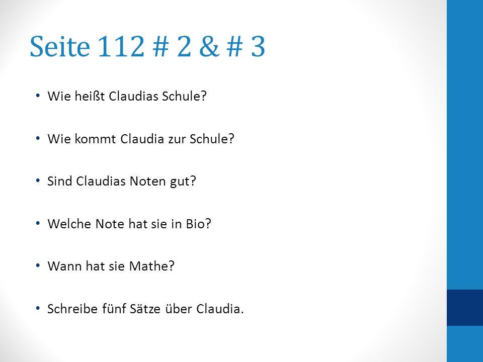 Seite 112 # 2 & # 3 Wie heißt Claudias Schule? Wie kommt Claudia zur Schule? Sind Claudias Noten gut? Welche Note hat sie in Bio? Wann hat sie Mathe?