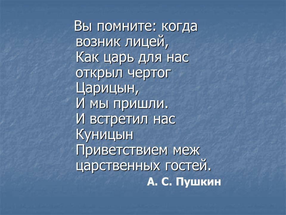 Вы помните: когда возник лицей, Как царь для нас открыл чертог Царицын, И мы пришли.