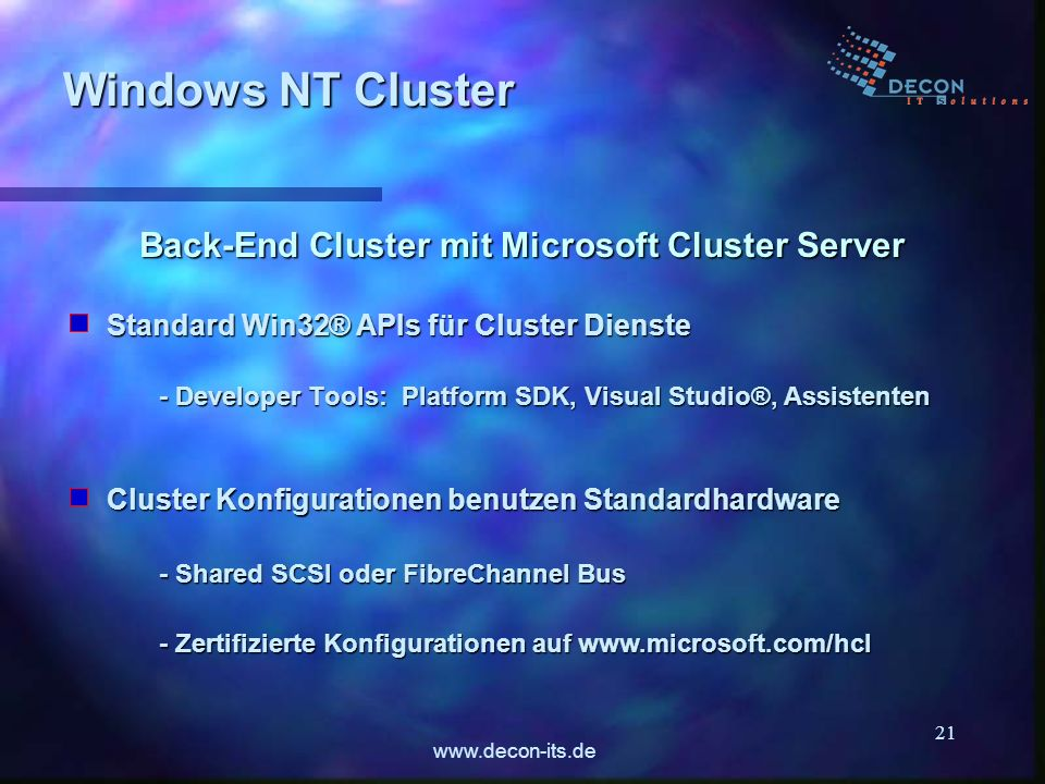 www.decon-its.de 21 Standard Win32® APIs für Cluster Dienste - Developer Tools: Platform SDK, Visual Studio®, Assistenten Windows NT Cluster Back-End Cluster mit Microsoft Cluster Server Cluster Konfigurationen benutzen Standardhardware - Shared SCSI oder FibreChannel Bus - Zertifizierte Konfigurationen auf www.microsoft.com/hcl