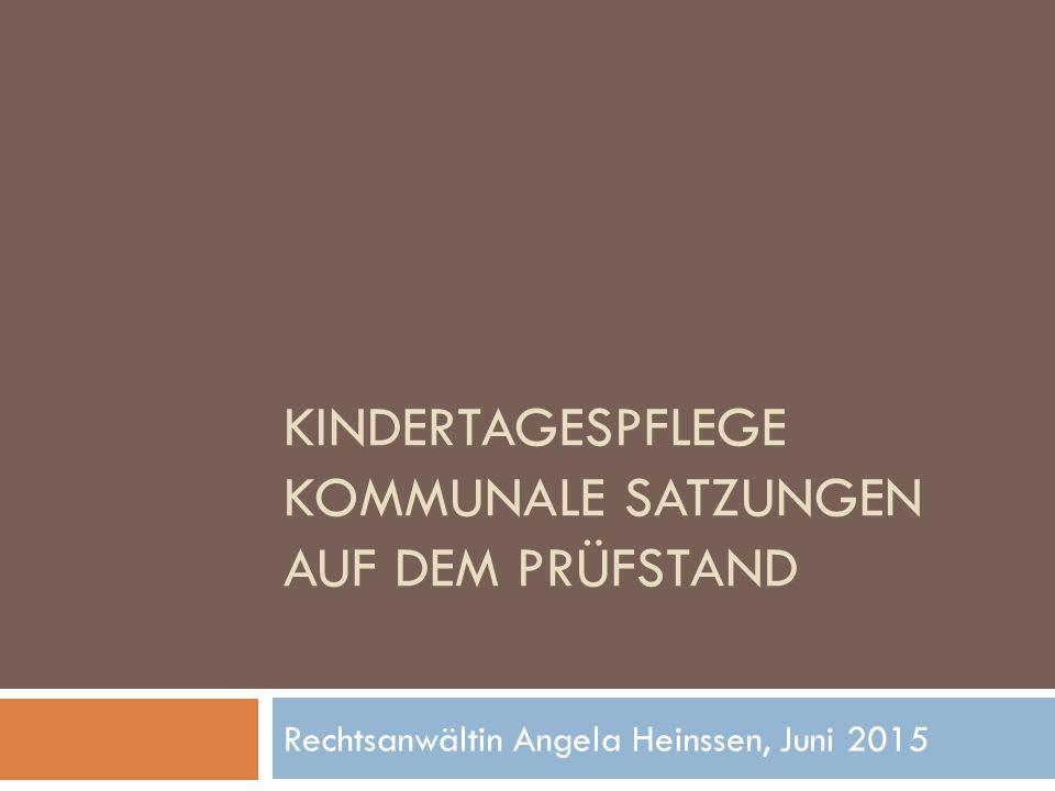 KINDERTAGESPFLEGE KOMMUNALE SATZUNGEN AUF DEM PRÜFSTAND Rechtsanwältin Angela Heinssen, Juni 2015