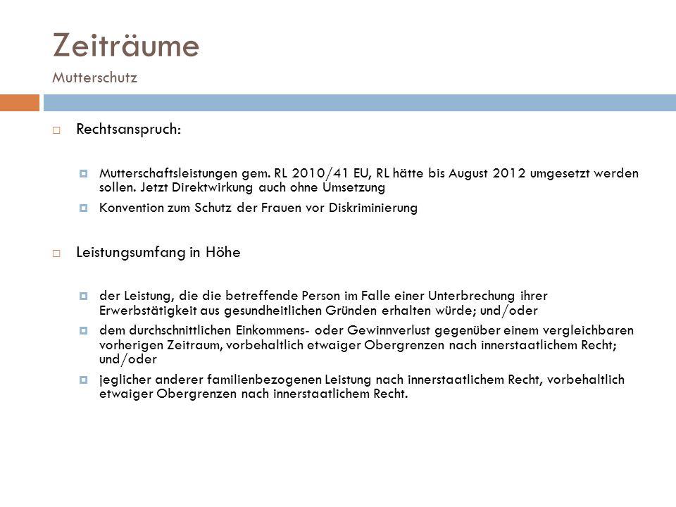 Zeiträume Mutterschutz  Rechtsanspruch:  Mutterschaftsleistungen gem. RL 2010/41 EU, RL hätte bis August 2012 umgesetzt werden sollen. Jetzt Direktw