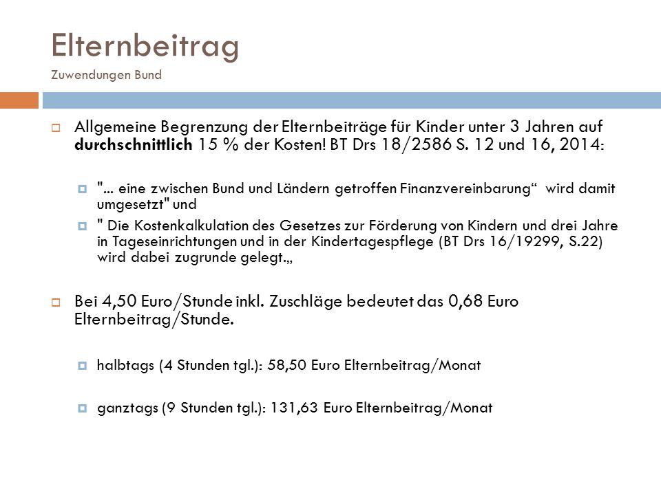 Elternbeitrag Zuwendungen Bund  Allgemeine Begrenzung der Elternbeiträge für Kinder unter 3 Jahren auf durchschnittlich 15 % der Kosten! BT Drs 18/25