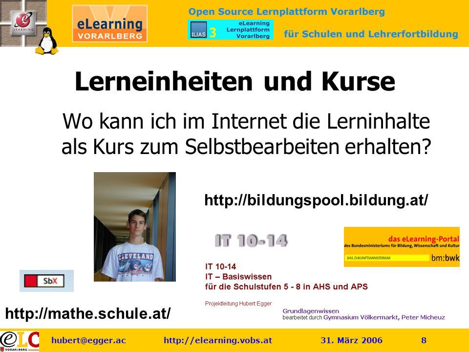 hubert@egger.ac http://elearning.vobs.at 31. März 2006 8 http://mathe.schule.at/ Lerneinheiten und Kurse Wo kann ich im Internet die Lerninhalte als K
