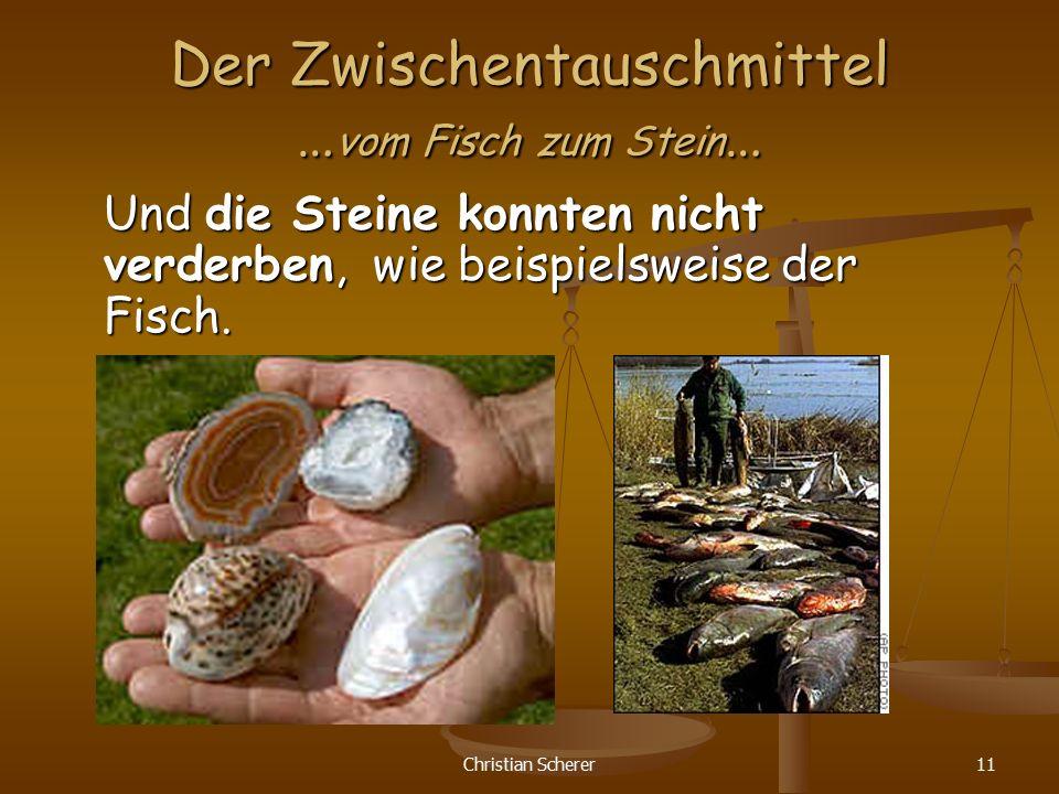 Christian Scherer11 Der Zwischentauschmittel … vom Fisch zum Stein … Und die Steine konnten nicht verderben, wie beispielsweise der Fisch.