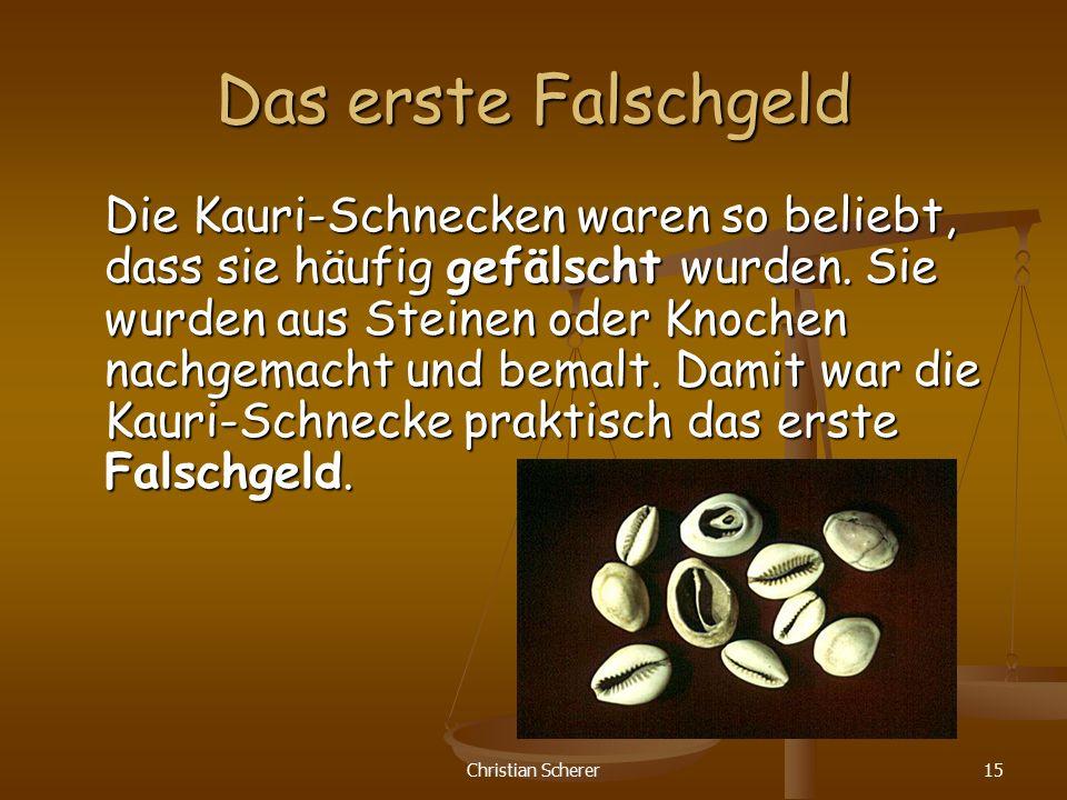 Christian Scherer15 Das erste Falschgeld Die Kauri-Schnecken waren so beliebt, dass sie häufig gefälscht wurden. Sie wurden aus Steinen oder Knochen n