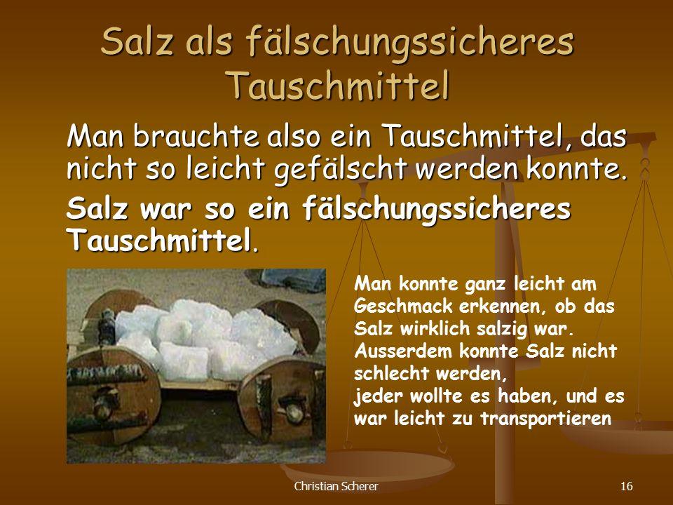 Christian Scherer16 Salz als fälschungssicheres Tauschmittel Man brauchte also ein Tauschmittel, das nicht so leicht gefälscht werden konnte. Salz war