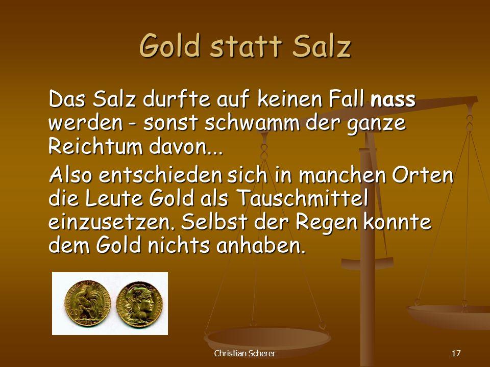 Christian Scherer17 Gold statt Salz Das Salz durfte auf keinen Fall nass werden - sonst schwamm der ganze Reichtum davon... Also entschieden sich in m