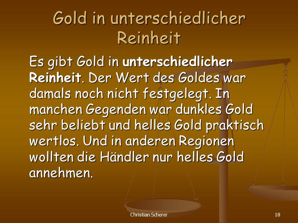 Christian Scherer18 Gold in unterschiedlicher Reinheit Es gibt Gold in unterschiedlicher Reinheit. Der Wert des Goldes war damals noch nicht festgeleg
