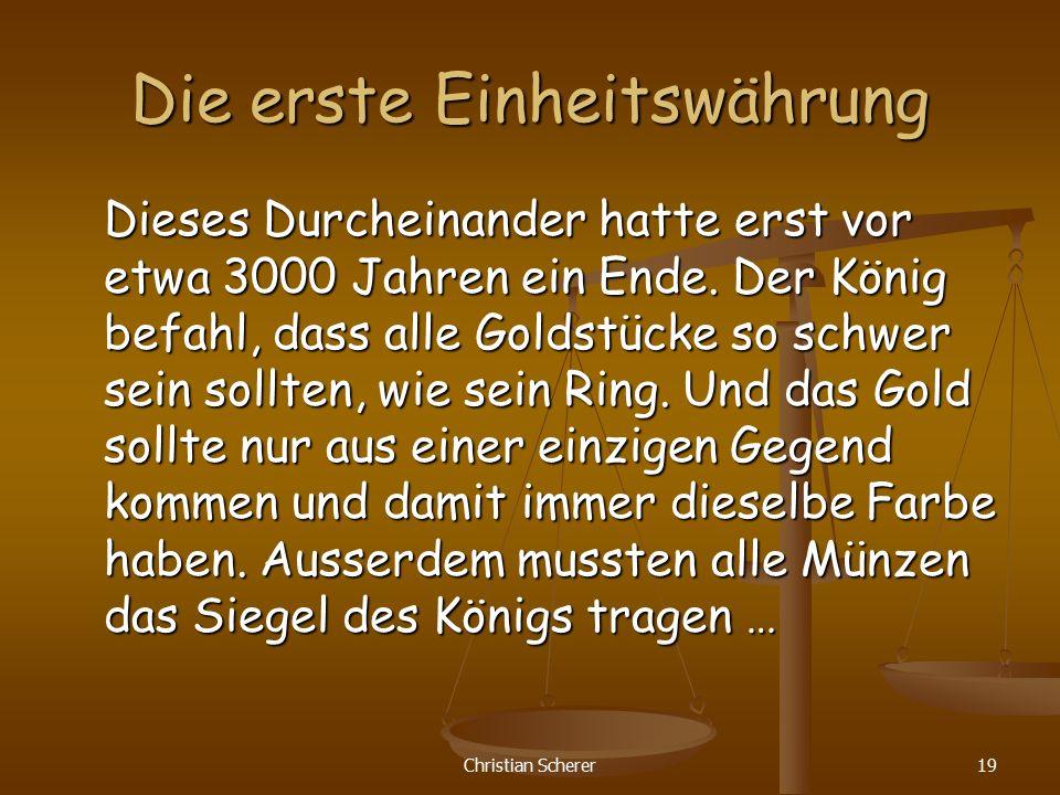Christian Scherer19 Die erste Einheitswährung Dieses Durcheinander hatte erst vor etwa 3000 Jahren ein Ende. Der König befahl, dass alle Goldstücke so
