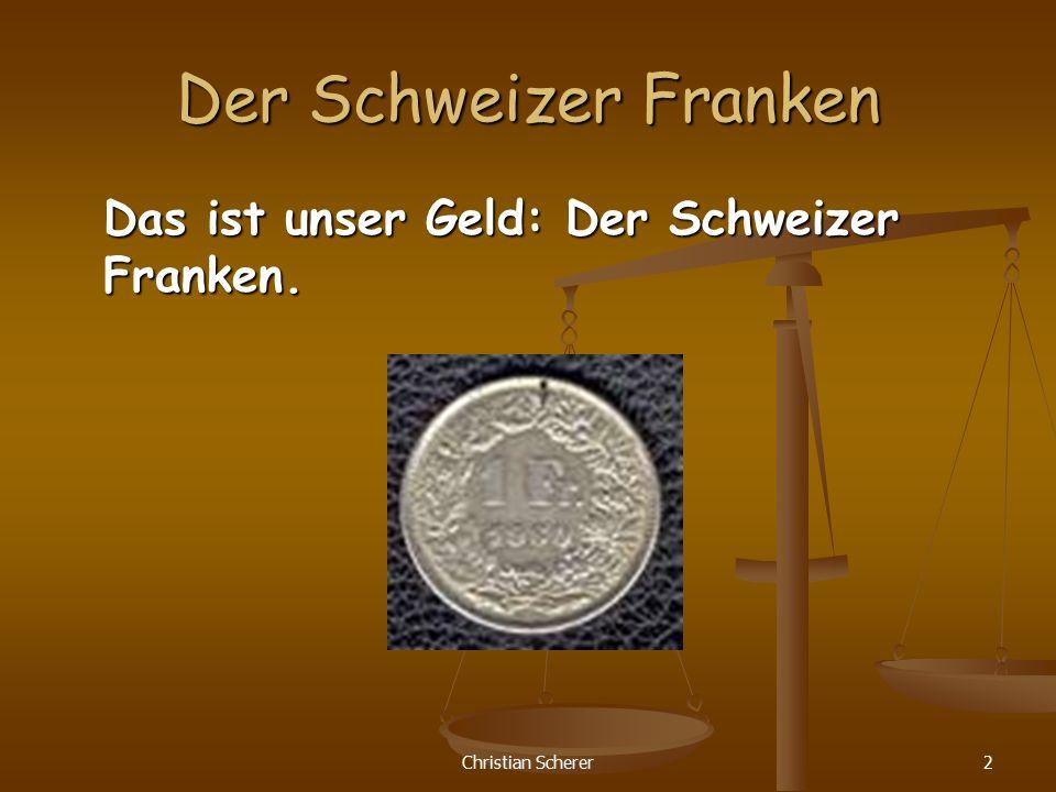 Christian Scherer2 Der Schweizer Franken Das ist unser Geld: Der Schweizer Franken.