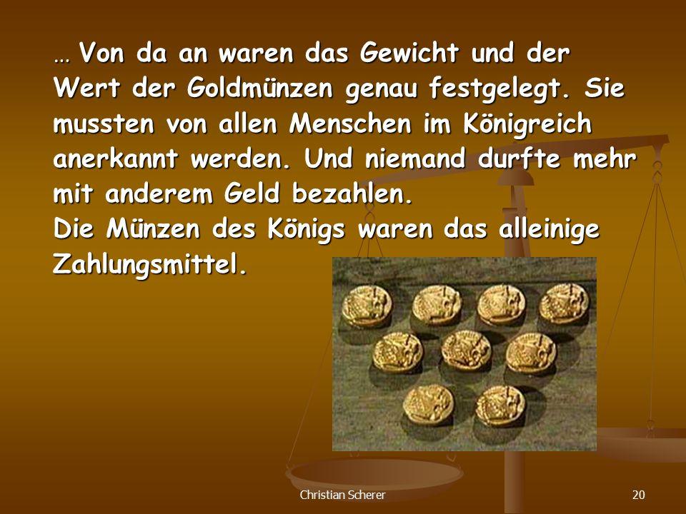 Christian Scherer20 … Von da an waren das Gewicht und der Wert der Goldmünzen genau festgelegt. Sie mussten von allen Menschen im Königreich anerkannt