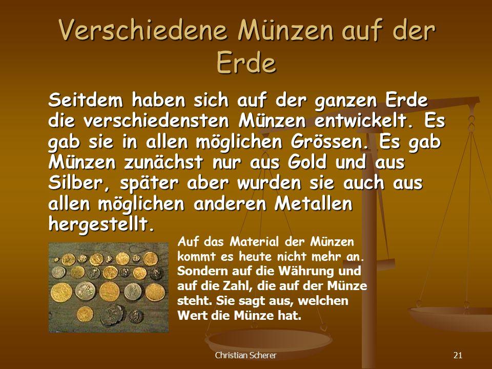 Christian Scherer21 Verschiedene Münzen auf der Erde Seitdem haben sich auf der ganzen Erde die verschiedensten Münzen entwickelt. Es gab sie in allen