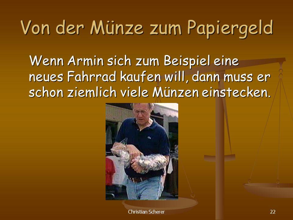Christian Scherer22 Von der Münze zum Papiergeld Wenn Armin sich zum Beispiel eine neues Fahrrad kaufen will, dann muss er schon ziemlich viele Münzen