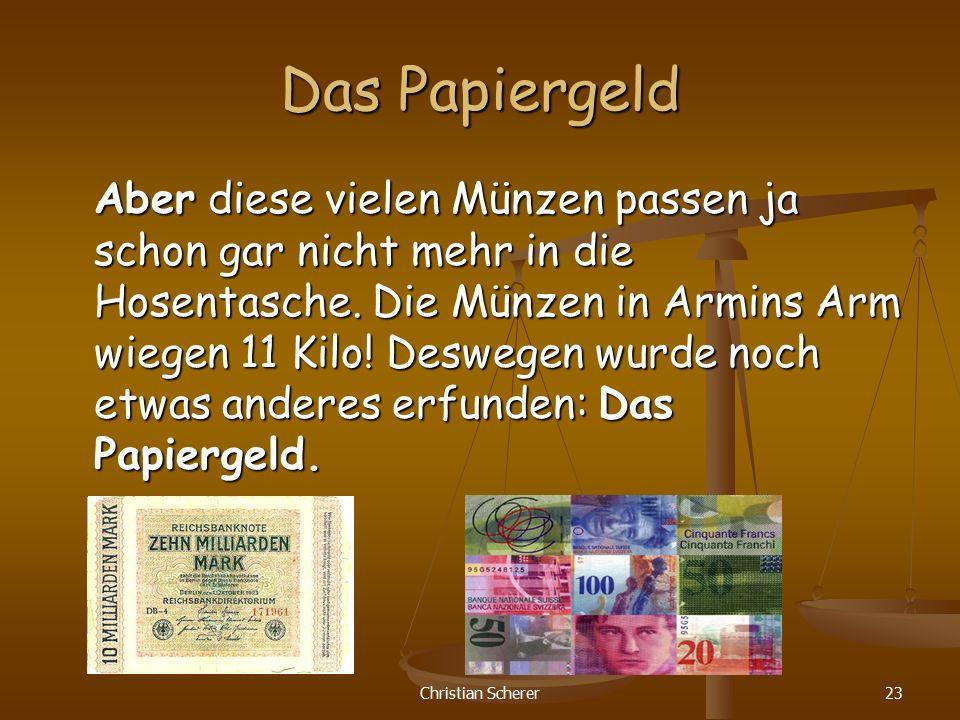 Christian Scherer23 Das Papiergeld Aber diese vielen Münzen passen ja schon gar nicht mehr in die Hosentasche. Die Münzen in Armins Arm wiegen 11 Kilo