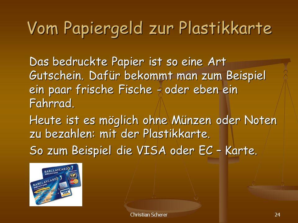 Christian Scherer24 Vom Papiergeld zur Plastikkarte Das bedruckte Papier ist so eine Art Gutschein. Dafür bekommt man zum Beispiel ein paar frische Fi