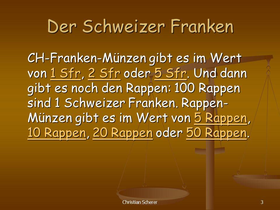Christian Scherer3 Der Schweizer Franken CH-Franken-Münzen gibt es im Wert von 1 Sfr, 2 Sfr oder 5 Sfr. Und dann gibt es noch den Rappen: 100 Rappen s