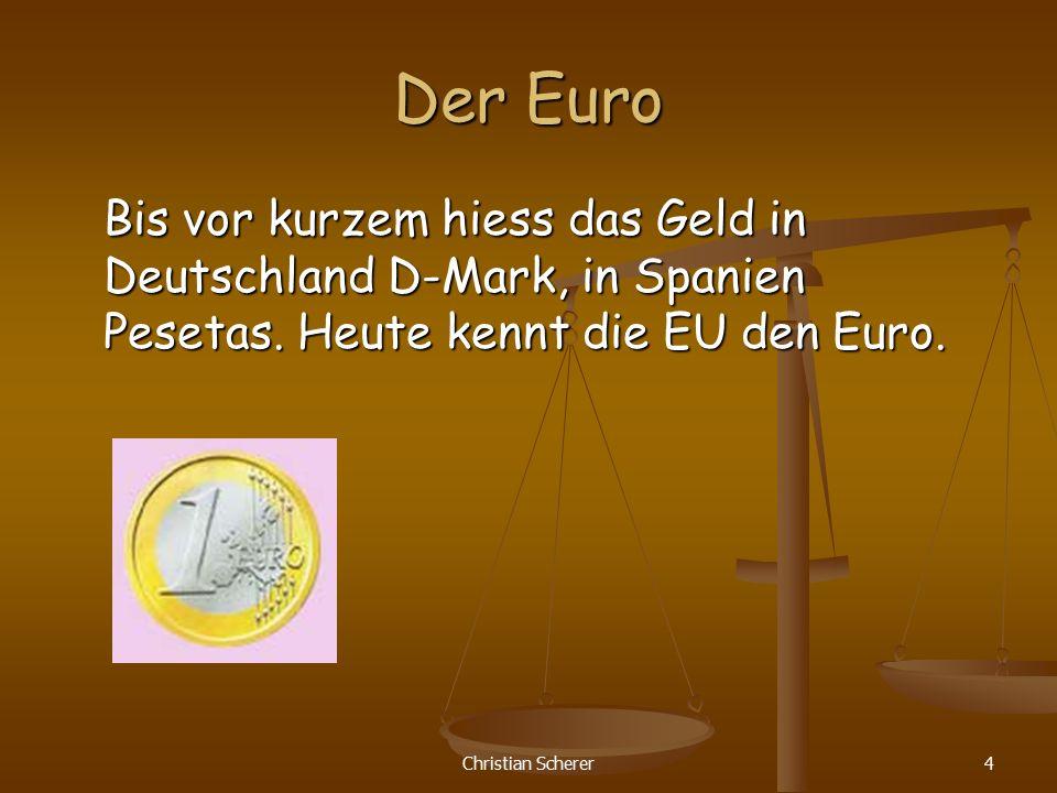 Christian Scherer4 Der Euro Bis vor kurzem hiess das Geld in Deutschland D-Mark, in Spanien Pesetas. Heute kennt die EU den Euro.
