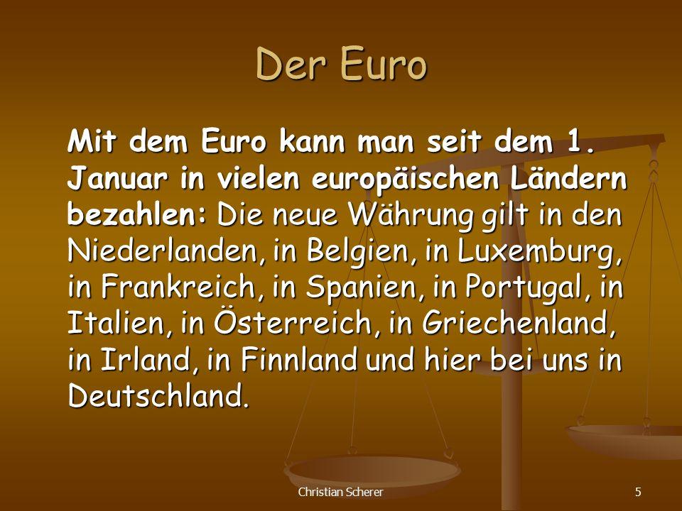 Christian Scherer5 Der Euro Mit dem Euro kann man seit dem 1. Januar in vielen europäischen Ländern bezahlen: Die neue Währung gilt in den Niederlande