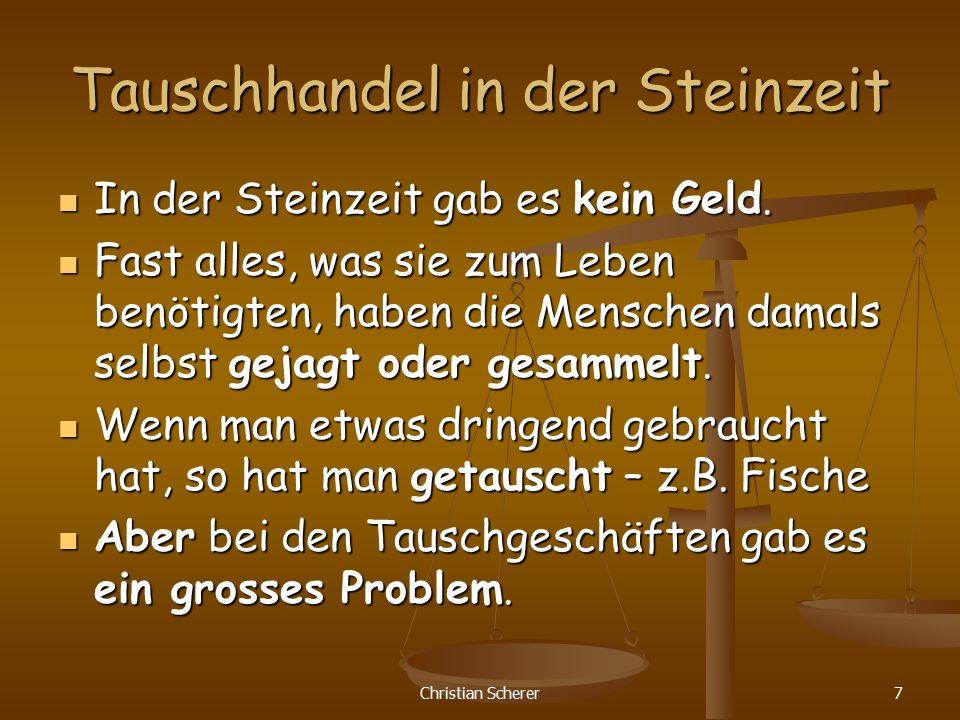 Christian Scherer7 Tauschhandel in der Steinzeit In der Steinzeit gab es kein Geld. In der Steinzeit gab es kein Geld. Fast alles, was sie zum Leben b