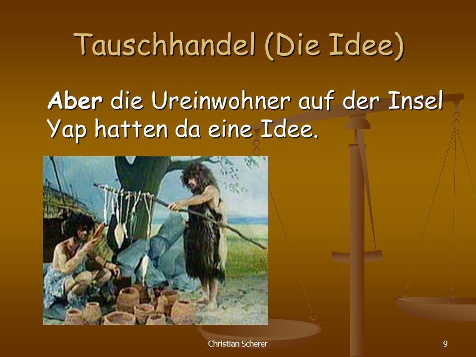 Christian Scherer9 Tauschhandel (Die Idee) Aber die Ureinwohner auf der Insel Yap hatten da eine Idee.