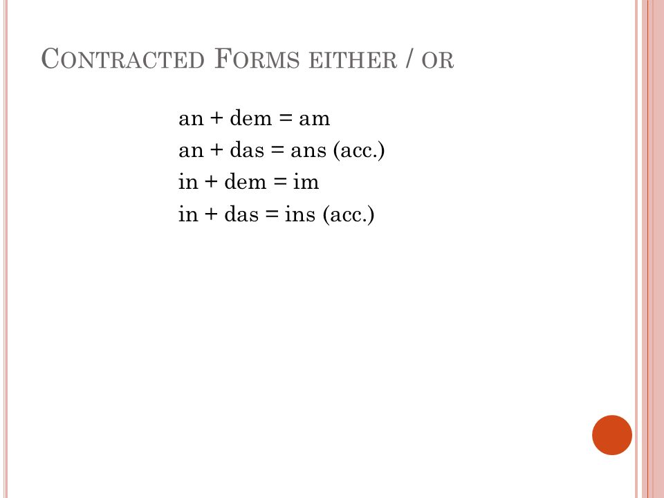 C ONTRACTED F ORMS EITHER / OR an + dem = am an + das = ans (acc.) in + dem = im in + das = ins (acc.)