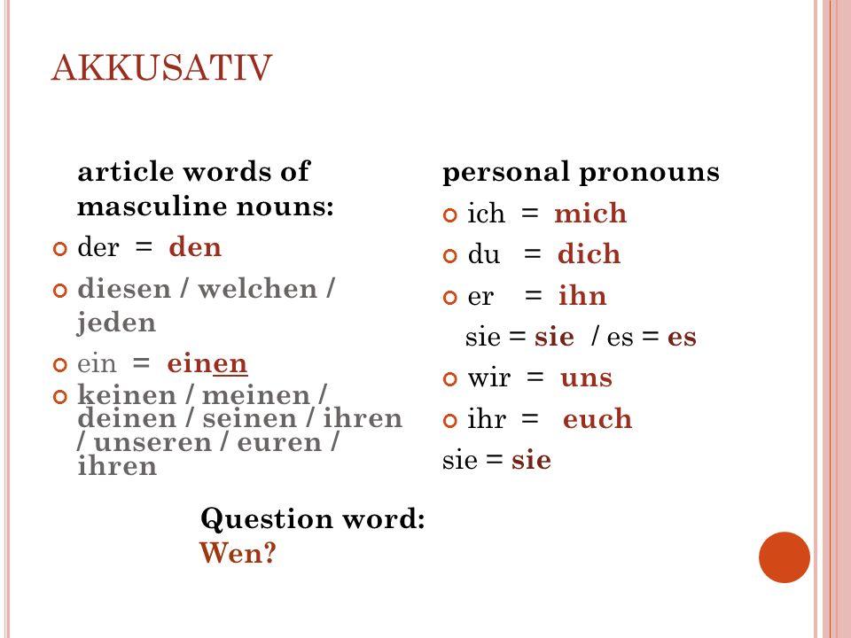 AKKUSATIV article words of masculine nouns: der = den diesen / welchen / jeden ein = einen keinen / meinen / deinen / seinen / ihren / unseren / euren