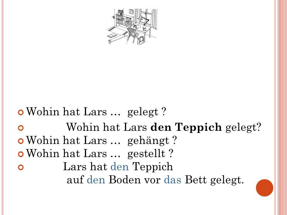 Wohin hat Lars … gelegt ? Wohin hat Lars den Teppich gelegt? Wohin hat Lars … gehängt ? Wohin hat Lars … gestellt ? Lars hat den Teppich auf den Boden