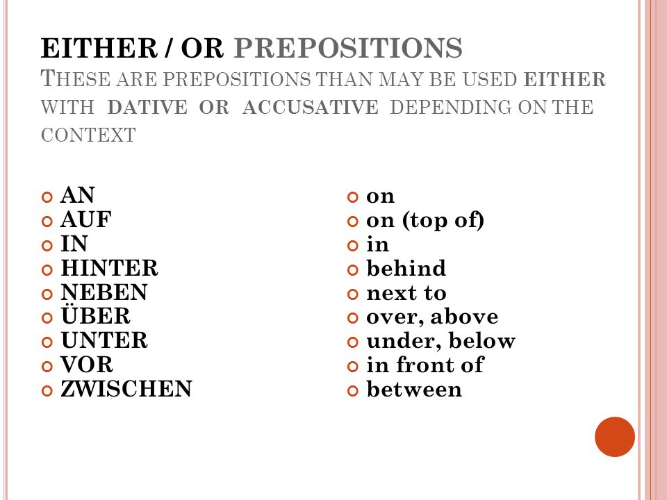 EITHER / OR PREPOSITIONS T HESE ARE PREPOSITIONS THAN MAY BE USED EITHER WITH DATIVE OR ACCUSATIVE DEPENDING ON THE CONTEXT AN AUF IN HINTER NEBEN ÜBER UNTER VOR ZWISCHEN on on (top of) in behind next to over, above under, below in front of between