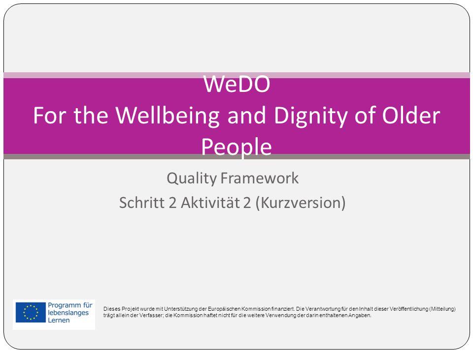 Quality Framework Schritt 2 Aktivität 2 (Kurzversion) WeDO For the Wellbeing and Dignity of Older People Dieses Projekt wurde mit Unterstützung der Europäischen Kommission finanziert.