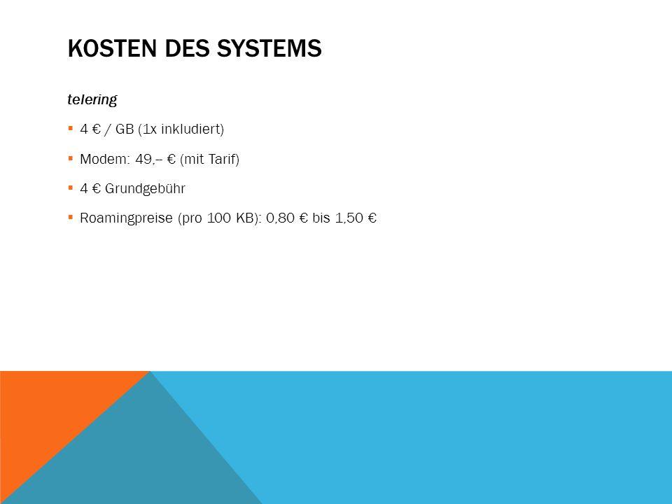 KOSTEN DES SYSTEMS telering  4 € / GB (1x inkludiert)  Modem: 49,-- € (mit Tarif)  4 € Grundgebühr  Roamingpreise (pro 100 KB): 0,80 € bis 1,50 €
