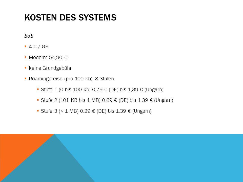 KOSTEN DES SYSTEMS bob  4 € / GB  Modem: 54,90 €  keine Grundgebühr  Roamingpreise (pro 100 kb): 3 Stufen  Stufe 1 (0 bis 100 kb) 0,79 € (DE) bis