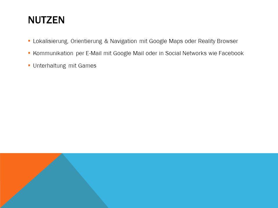 NUTZEN  Lokalisierung, Orientierung & Navigation mit Google Maps oder Reality Browser  Kommunikation per E-Mail mit Google Mail oder in Social Netwo