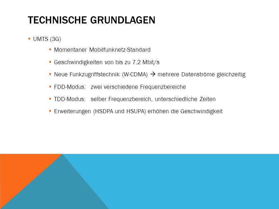 TECHNISCHE GRUNDLAGEN  UMTS (3G)  Momentaner Mobilfunknetz-Standard  Geschwindigkeiten von bis zu 7,2 Mbit/s  Neue Funkzugriffstechnik (W-CDMA) 