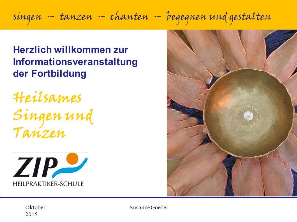 Oktober 2015 Susanne Goebel Herzlich willkommen zur Informationsveranstaltung der Fortbildung Heilsames Singen und Tanzen singen ~ tanzen ~ chanten ~ begegnen und gestalten