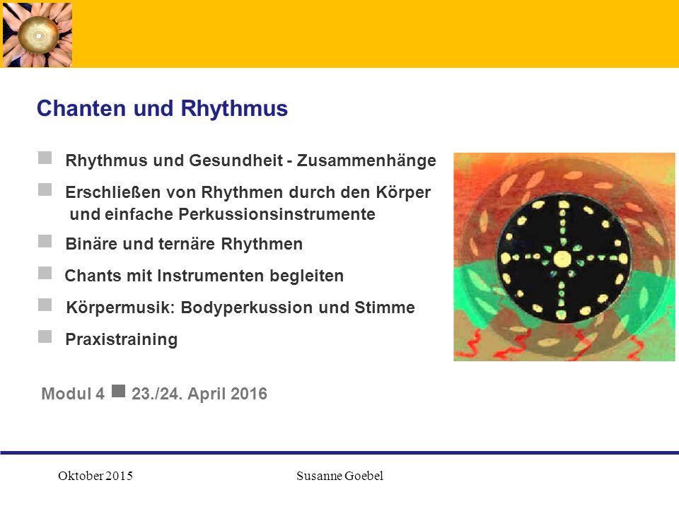 Oktober 2015Susanne Goebel  Rhythmus und Gesundheit - Zusammenhänge  Erschließen von Rhythmen durch den Körper und einfache Perkussionsinstrumente  Binäre und ternäre Rhythmen  Chants mit Instrumenten begleiten  Körpermusik: Bodyperkussion und Stimme  Praxistraining Modul 4  23./24.