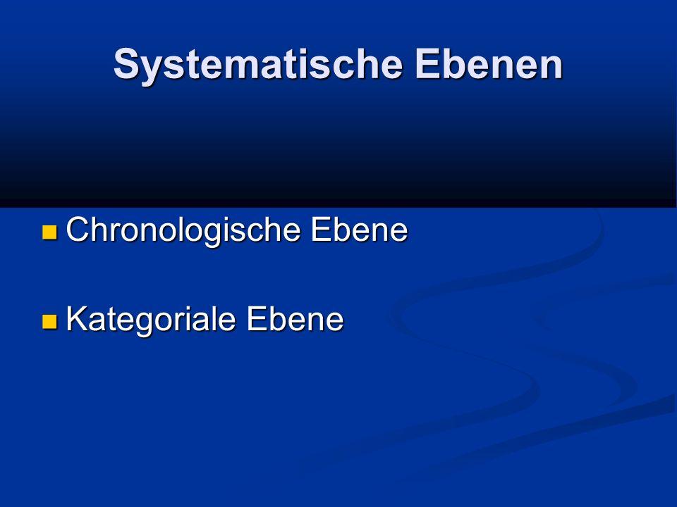 Systematische Ebenen Chronologische Ebene Chronologische Ebene Kategoriale Ebene Kategoriale Ebene