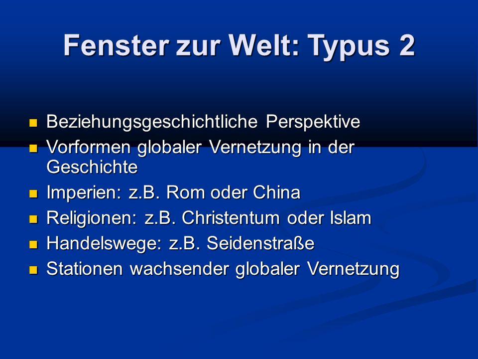 Fenster zur Welt: Typus 2 Beziehungsgeschichtliche Perspektive Beziehungsgeschichtliche Perspektive Vorformen globaler Vernetzung in der Geschichte Vo