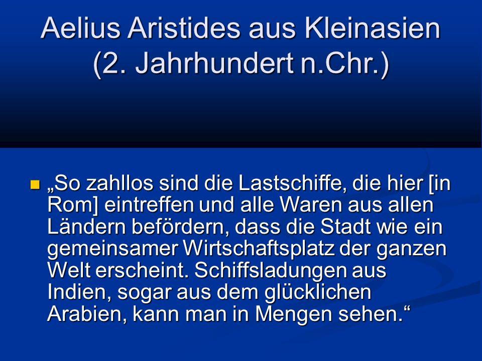 """Aelius Aristides aus Kleinasien (2. Jahrhundert n.Chr.) """"So zahllos sind die Lastschiffe, die hier [in Rom] eintreffen und alle Waren aus allen Länder"""