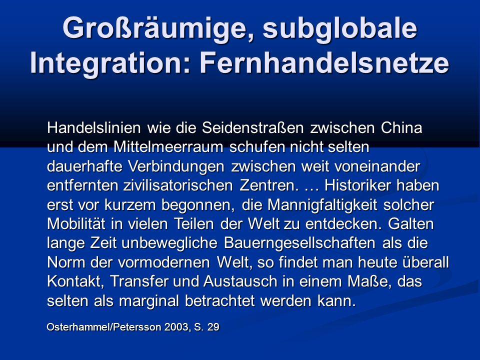 Großräumige, subglobale Integration: Fernhandelsnetze Handelslinien wie die Seidenstraßen zwischen China und dem Mittelmeerraum schufen nicht selten dauerhafte Verbindungen zwischen weit voneinander entfernten zivilisatorischen Zentren.