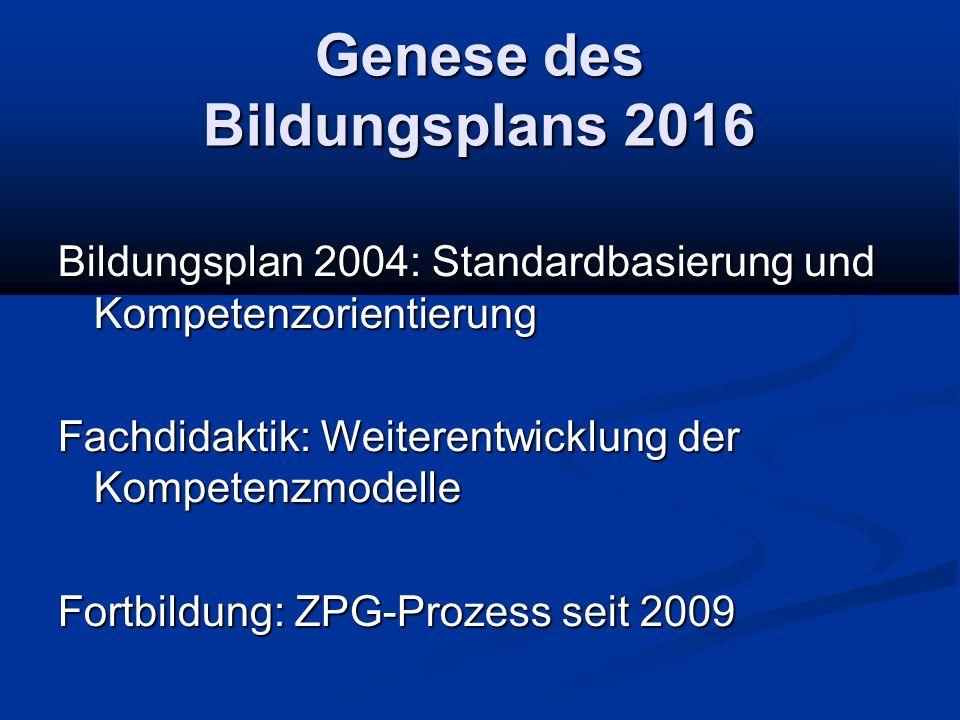 Genese des Bildungsplans 2016 Bildungsplan 2004: Standardbasierung und Kompetenzorientierung Fachdidaktik: Weiterentwicklung der Kompetenzmodelle Fort