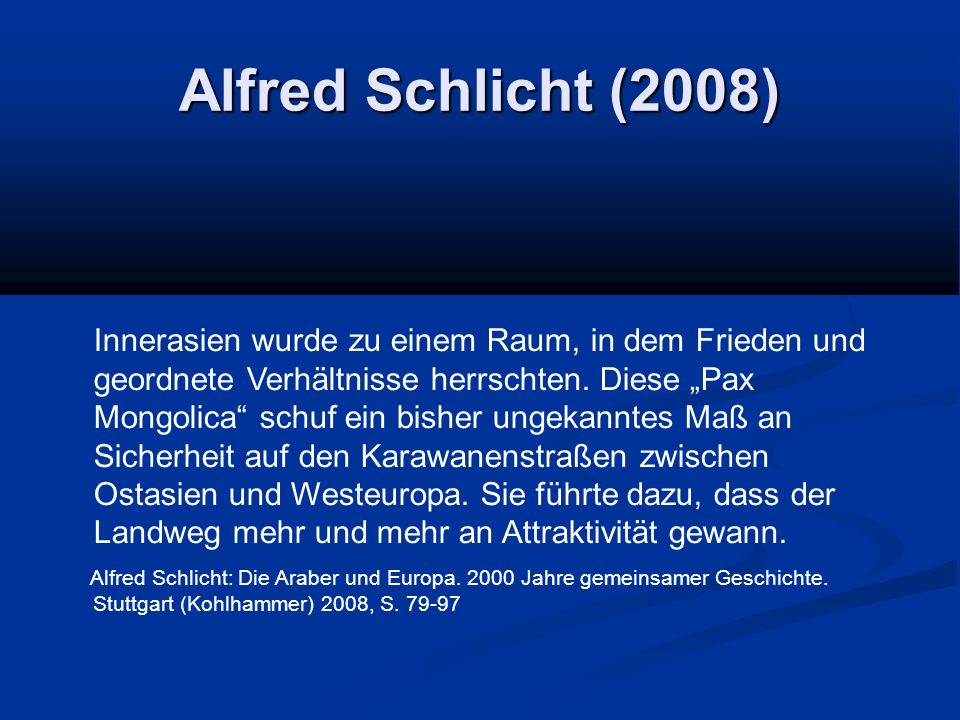 """Alfred Schlicht (2008) Innerasien wurde zu einem Raum, in dem Frieden und geordnete Verhältnisse herrschten. Diese """"Pax Mongolica"""" schuf ein bisher un"""
