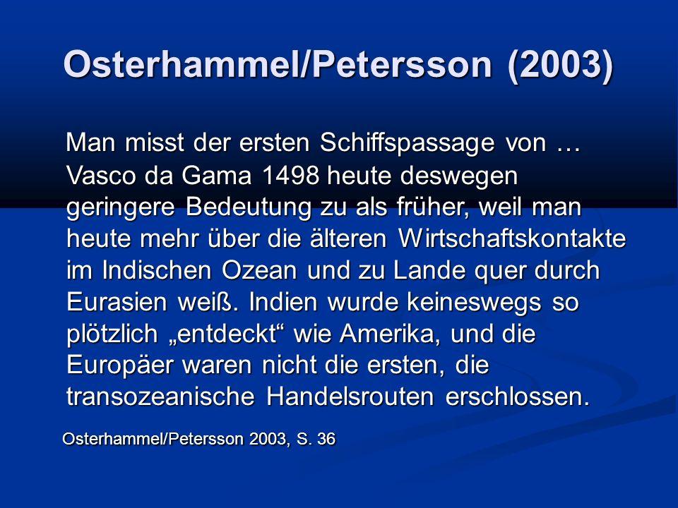 Osterhammel/Petersson (2003) Man misst der ersten Schiffspassage von … Vasco da Gama 1498 heute deswegen geringere Bedeutung zu als früher, weil man heute mehr über die älteren Wirtschaftskontakte im Indischen Ozean und zu Lande quer durch Eurasien weiß.