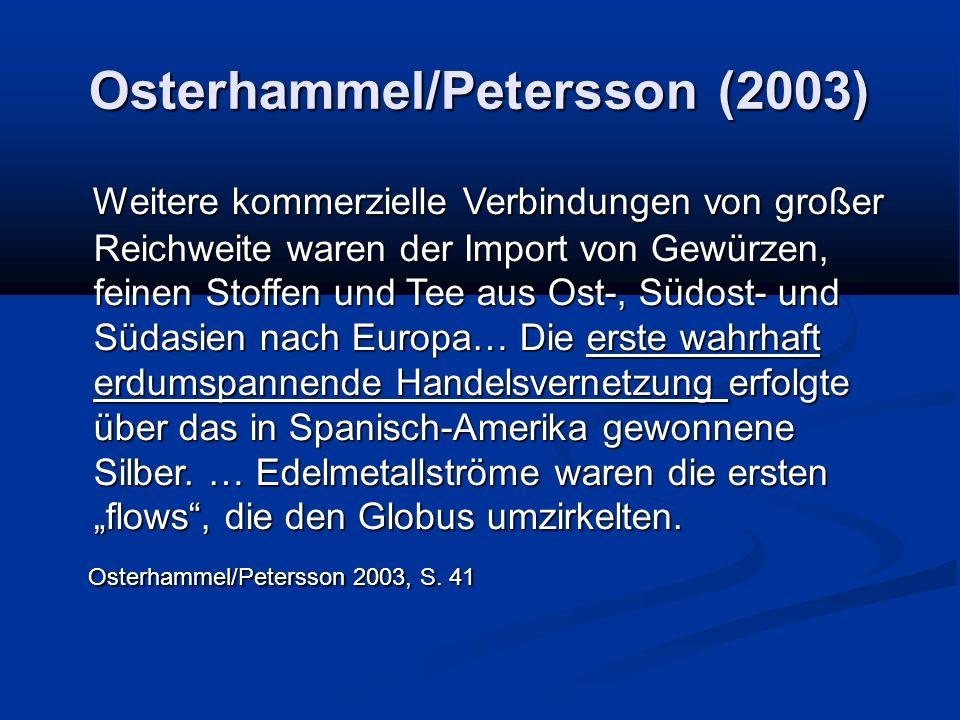 Osterhammel/Petersson (2003) Weitere kommerzielle Verbindungen von großer Reichweite waren der Import von Gewürzen, feinen Stoffen und Tee aus Ost-, Südost- und Südasien nach Europa… Die erste wahrhaft erdumspannende Handelsvernetzung erfolgte über das in Spanisch-Amerika gewonnene Silber.