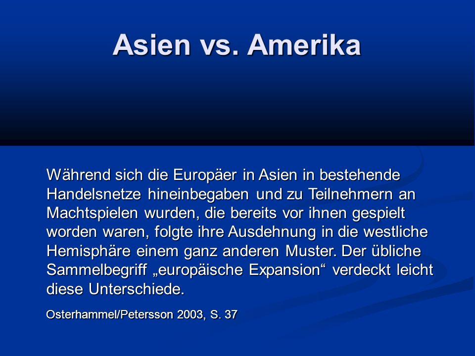 Asien vs. Amerika Während sich die Europäer in Asien in bestehende Handelsnetze hineinbegaben und zu Teilnehmern an Machtspielen wurden, die bereits v