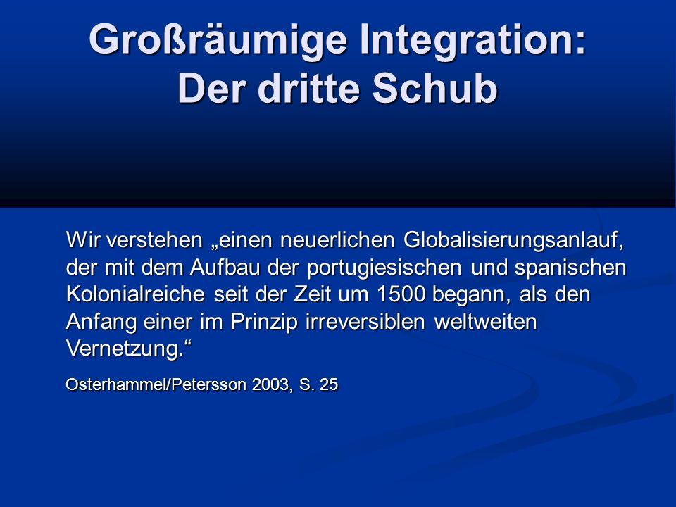 """Großräumige Integration: Der dritte Schub Wir verstehen """"einen neuerlichen Globalisierungsanlauf, der mit dem Aufbau der portugiesischen und spanischen Kolonialreiche seit der Zeit um 1500 begann, als den Anfang einer im Prinzip irreversiblen weltweiten Vernetzung. Osterhammel/Petersson 2003, S."""