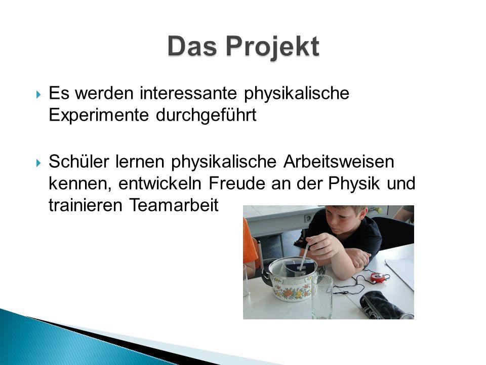  Es werden interessante physikalische Experimente durchgeführt  Schüler lernen physikalische Arbeitsweisen kennen, entwickeln Freude an der Physik und trainieren Teamarbeit