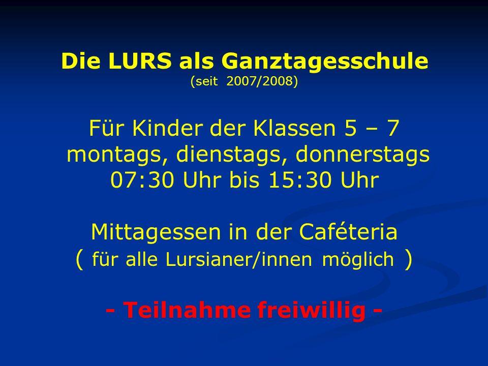 Die LURS als Ganztagesschule (seit 2007/2008) Für Kinder der Klassen 5 – 7 montags, dienstags, donnerstags 07:30 Uhr bis 15:30 Uhr Mittagessen in der Caféteria ( für alle Lursianer/innen möglich ) - Teilnahme freiwillig -