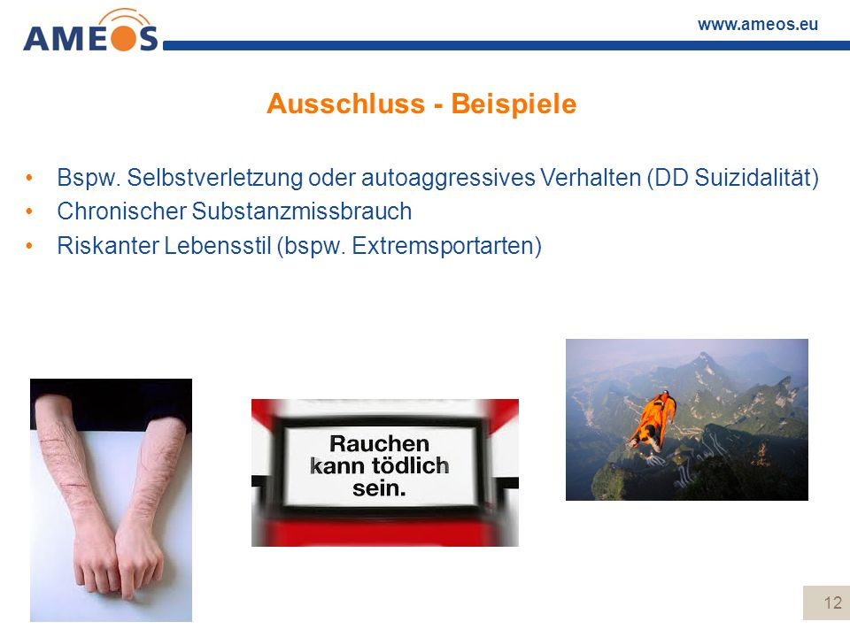 www.ameos.eu Ausschluss - Beispiele Bspw. Selbstverletzung oder autoaggressives Verhalten (DD Suizidalität) Chronischer Substanzmissbrauch Riskanter L